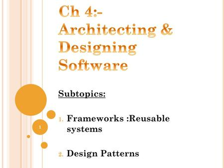 Subtopics: 1. Frameworks :Reusable systems 2. Design Patterns 1.