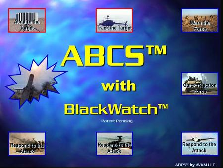 ABCS™ by AVKM LLC ABCS™ with with BlackWatch™ BlackWatch™ Warn the Force Warn the Force Track the Target Respond to the Attack Acquire the Target Quick.