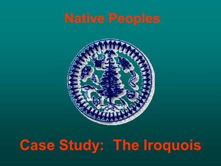 Native Peoples Case Study: The Iroquois. HAUDENOSAUNEE People Building a Long House.