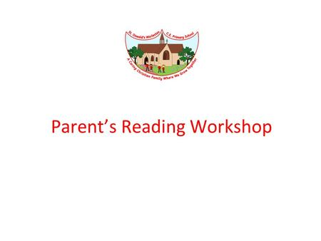 "Parent's Reading Workshop. "" All children are ready to learn something, but some start their learning from a different place "" Marie Clay, 2002, p.9 """