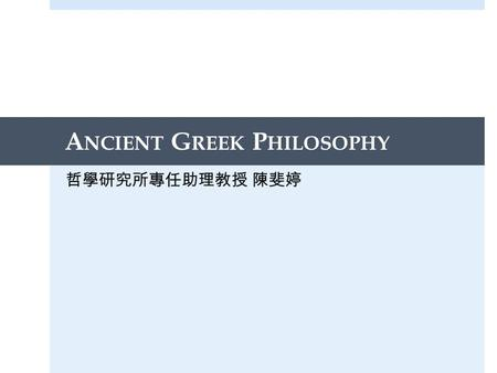 A NCIENT G REEK P HILOSOPHY 哲學研究所專任助理教授 陳斐婷. Today's agenda  Learning Classical Greek  A brief history of ancient Greek philosophy  Introduction to.
