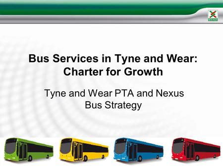 Bus Services in Tyne and Wear: Charter for Growth Tyne and Wear PTA and Nexus Bus Strategy.