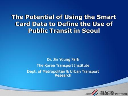 The Potential of Using the Smart Card Data to Define the Use of Public Transit in Seoul Dr. Jin Young Park The Korea Transport Institute Dept. of Metropolitan.