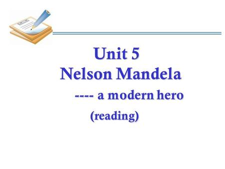 Unit 5 Nelson Mandela ---- a modern hero (reading) Unit 5 Nelson Mandela ---- a modern hero (reading)