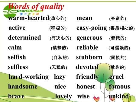 Words of quality warm-hearted ( 热心的 ) mean ( 吝啬的 ) active ( 积极的 ) easy-going ( 容易相处的 ) determined ( 有决心的 ) generous ( 慷慨的 ) calm ( 镇静的 ) reliable ( 可信赖的.