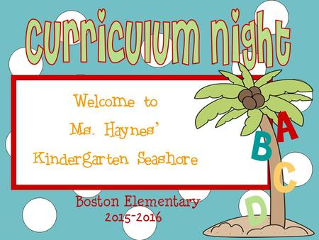 Welcome to Ms. Haynes ' Kindergarten Seashore 2015-2016 Boston Elementary A B C D.