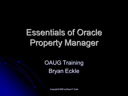 Copyright © 2002 by Bryan P. Eckle Essentials of Oracle Property Manager OAUG Training Bryan Eckle.