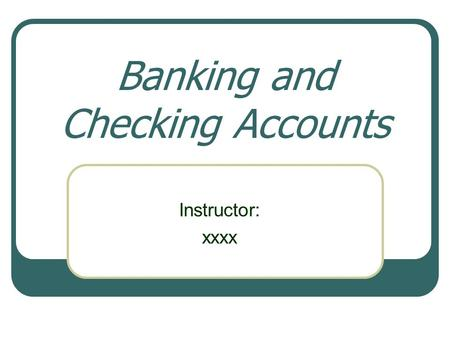 Banking and Checking Accounts Instructor: xxxx. Objectives Our objectives are to… Explain the importance of having a bank account. Examine the different.