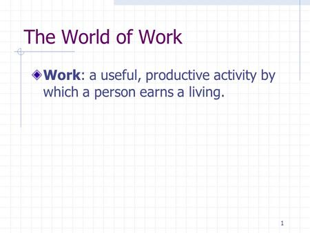 1 The World of Work Work: a useful, productive activity by which a person earns a living.
