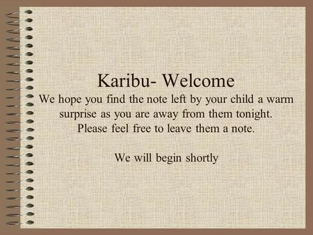 Karibu- Welcome We hope you find the note left by your child a warm surprise as you are away from them tonight. Please feel free to leave them a note.