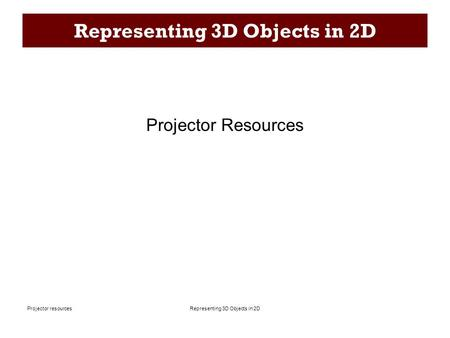Representing 3D Objects in 2DProjector resources Representing 3D Objects in 2D Projector Resources.