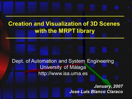 Creation and Visualization of 3D Scenes with the MRPT library January, 2007 Jose Luis Blanco Claraco Dept. of Automation and System Engineering University.