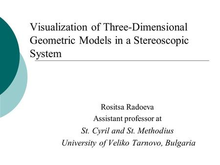 Visualization of Three-Dimensional Geometric Models in a Stereoscopic System Rositsa Radoeva Assistant professor at St. Cyril and St. Methodius University.
