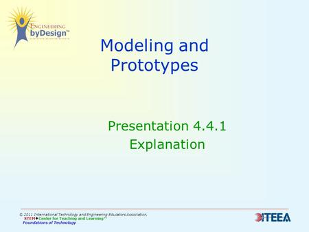 Modeling and Prototypes Presentation 4.4.1 Explanation © 2011 International Technology and Engineering Educators Association, STEM  Center for Teaching.