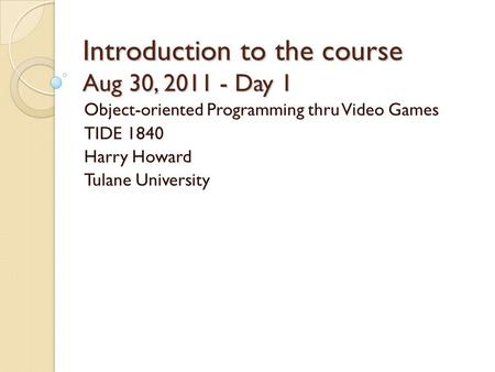 Introduction to the course Aug 30, 2011 - Day 1 Object-oriented Programming thru Video Games TIDE 1840 Harry Howard Tulane University.