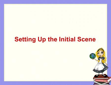 Setting Up the Initial Scene. Problem Solving in Alice Set up the initial scene in a new world The princess example Setting up the initial scene.