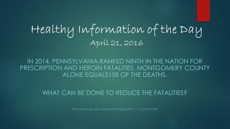 Healthy Information of the Day April 21, 2016 IN 2014, PENNSYLVANIA RANKED NINTH IN THE NATION FOR PRESCRIPTION AND HEROIN FATALITIES. MONTGOMERY COUNTY.