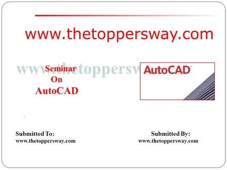 Www.thetoppersway.com Submitted To: Submitted By: www.thetoppersway.com Seminar On AutoCAD.