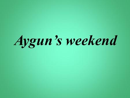 Aygun's weekend. 1.Who is Harry? 2.Where does he work? 3. Does he have any free time? 4. When does his weekend begin? 5.What does he do on Saturday? 6.What.