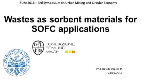 Wastes as sorbent materials for SOFC applications Phd. Davide Papurello 23/05/2016 SUM 2016 – 3rd Symposium on Urban Mining and Circular Economy.