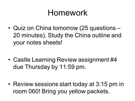 Homework Quiz on China tomorrow (25 questions – 20 minutes). Study the China outline and your notes sheets! Castle Learning Review assignment #4 due Thursday.