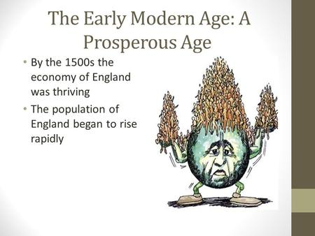 The Early Modern Age: A Prosperous Age By the 1500s the economy of England was thriving The population of England began to rise rapidly.