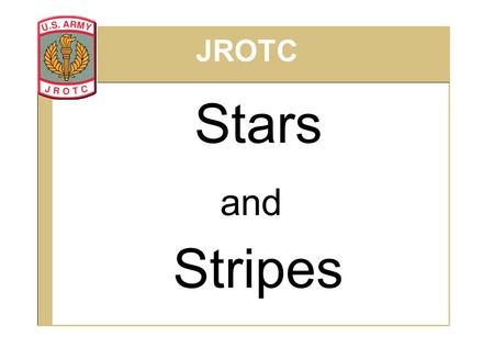 "Stars and Stripes JROTC. State when and where the first ""Stars and Stripes"" was created. Explain the parts and colors of the U.S. Flag. Describe the three."