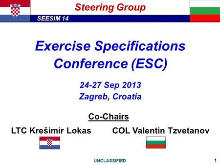 SEESIM 14 UNCLASSIFIED 1 Steering Group Exercise Specifications Conference (ESC) 24-27 Sep 2013 Zagreb, Croatia Co-Chairs LTC Krešimir LokasCOL Valentin.