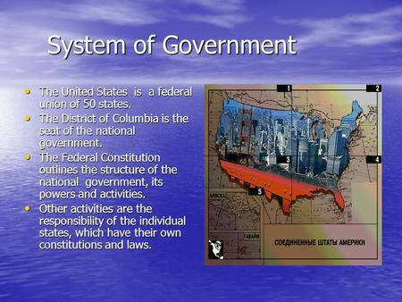 System of Government System of Government The United States is a federal union of 50 states. The United States is a federal union of 50 states. The District.