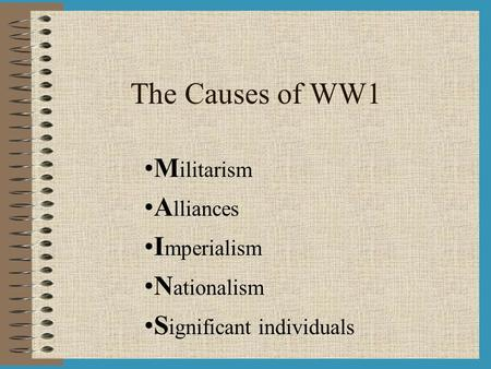 The Causes of WW1 M ilitarism A lliances I mperialism N ationalism S ignificant individuals.