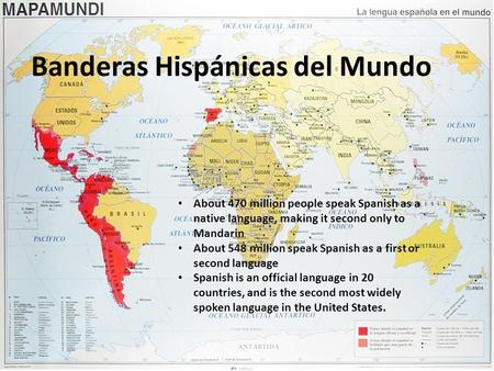 Banderas Hispánicas del Mundo About 470 million people speak Spanish as a native language, making it second only to Mandarin About 548 million speak Spanish.