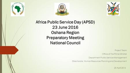 Africa Public Service Day (APSD) 23 June 2016 Oshana Region Preparatory Meeting National Council Project Team Office of the Prime Minister Department Public.