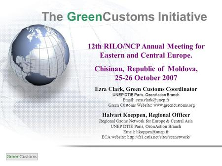 12th RILO/NCP Annual Meeting for Eastern and Central Europe. Chisinau, Republic of Moldova, 25-26 October 2007 Ezra Clark, Green Customs Coordinator UNEP.