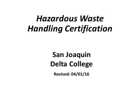 Hazardous Waste Handling Certification San Joaquin Delta College Revised: 04/01/16.