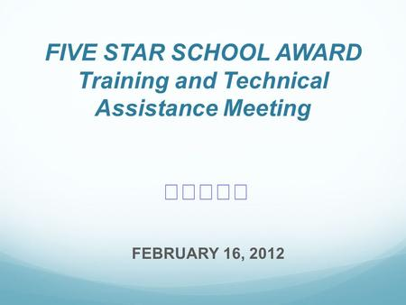 FIVE STAR SCHOOL AWARD Training and Technical Assistance Meeting ★★★★★ FEBRUARY 16, 2012.