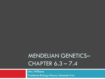 MENDELIAN GENETICS– CHAPTER 6.3 – 7.4 Mrs. Williams Freshman Biology Honors; Semester Two.