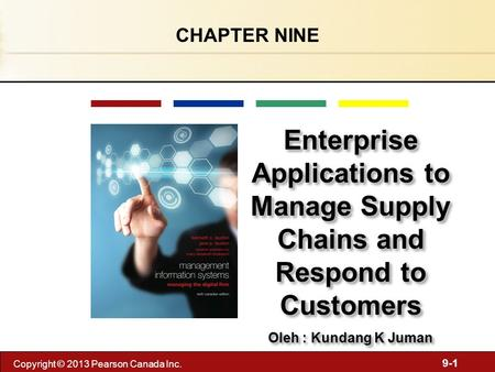 9-1 Copyright © 2013 Pearson Canada Inc. CHAPTER NINE Enterprise Applications to Manage Supply Chains and Respond to Customers Oleh : Kundang K Juman Enterprise.