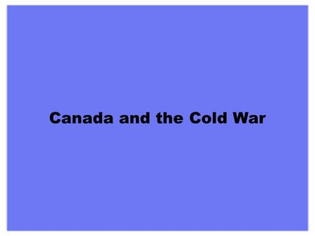 "Canada and the Cold War When the fighting ended in Europe it was clear that the ""uneasy alliance"" between the Soviet Union and the western democracies."