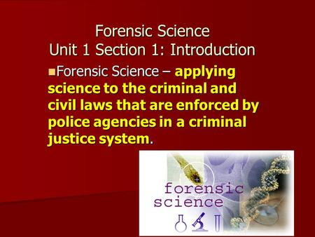 Forensic Science Unit 1 Section 1: Introduction Forensic Science – applying science to the criminal and civil laws that are enforced by police agencies.