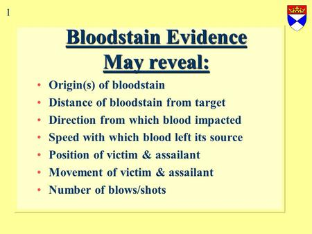 Bloodstain Evidence May reveal: Origin(s) of bloodstain Distance of bloodstain from target Direction from which blood impacted Speed with which blood.