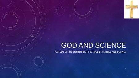 GOD AND SCIENCE A STUDY OF THE COMPATIBILITY BETWEEN THE BIBLE AND SCIENCE 1.
