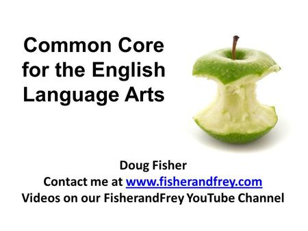Common Core for the English Language Arts Doug Fisher Contact me at www.fisherandfrey.comwww.fisherandfrey.com Videos on our FisherandFrey YouTube Channel.
