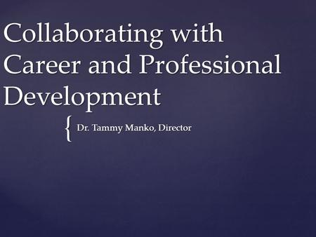 { Collaborating with Career and Professional Development Dr. Tammy Manko, Director.