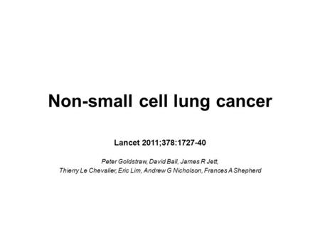 Non-small cell lung cancer Lancet 2011;378:1727-40 Peter Goldstraw, David Ball, James R Jett, Thierry Le Chevalier, Eric Lim, Andrew G Nicholson, Frances.