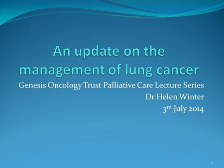 Genesis Oncology Trust Palliative Care Lecture Series Dr Helen Winter 3 rd July 2014 1.