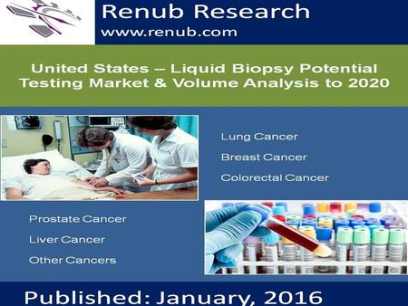 Renub Research www.renub.com. United States - Liquid Biopsy Potential Testing Market & Volume Analysis to 2020 Liquid Biopsy Tests are emerging as a viable.