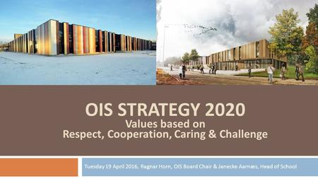 OIS STRATEGY 2020 Values based on Respect, Cooperation, Caring & Challenge Tuesday 19 April 2016, Ragnar Horn, OIS Board Chair & Janecke Aarnæs, Head of.