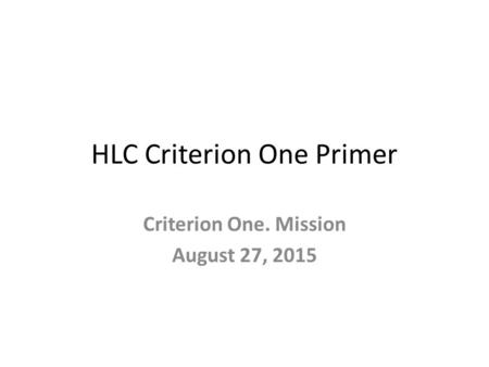 HLC Criterion One Primer Criterion One. Mission August 27, 2015.