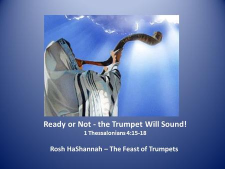 Ready or Not - the Trumpet Will Sound! 1 Thessalonians 4:15-18 Rosh HaShannah – The Feast of Trumpets.