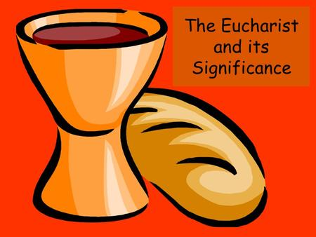 The Eucharist and its Significance. Different names ….. Known under many different names: Breaking of Bread Eucharist Lord's supper Mass (title used by.